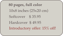 80 pages, full color         10x8 inches (25x20 cm)         Softcover    $ 35.95         Hardcover  $ 49.95         Introductory offer: 15% off!
